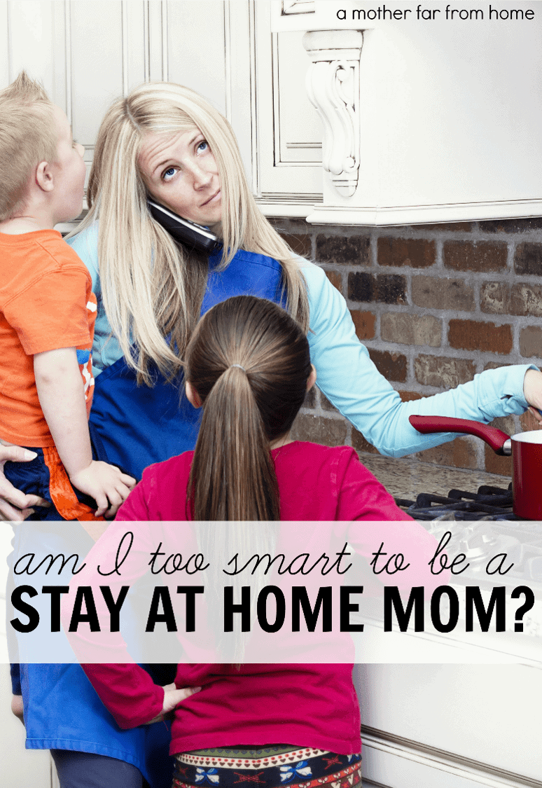 Am I too smart to be a stay at home mom? Encouragement and thoughts for mothers who are asking themselves if they should stay at home