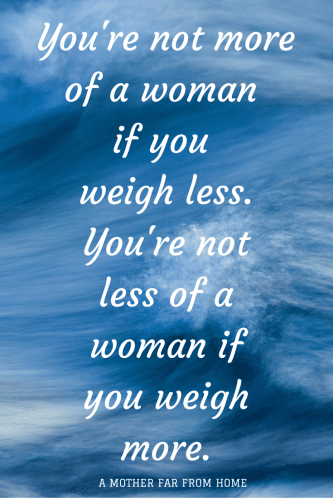 You're not more of a woman if you weigh less or less of a woman if you weigh more-  mother far from home