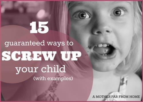 15 guaranteed ways to screw up your children (with examples) #children #parenting #motherhood