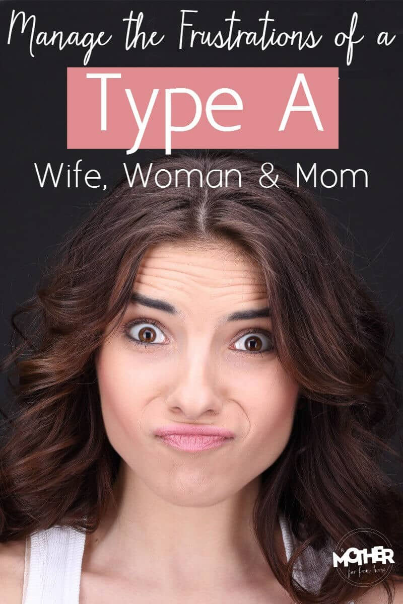 Are you a Type A wife, mom and woman? There are frustrations unique to us, and here's how you can better manage them.