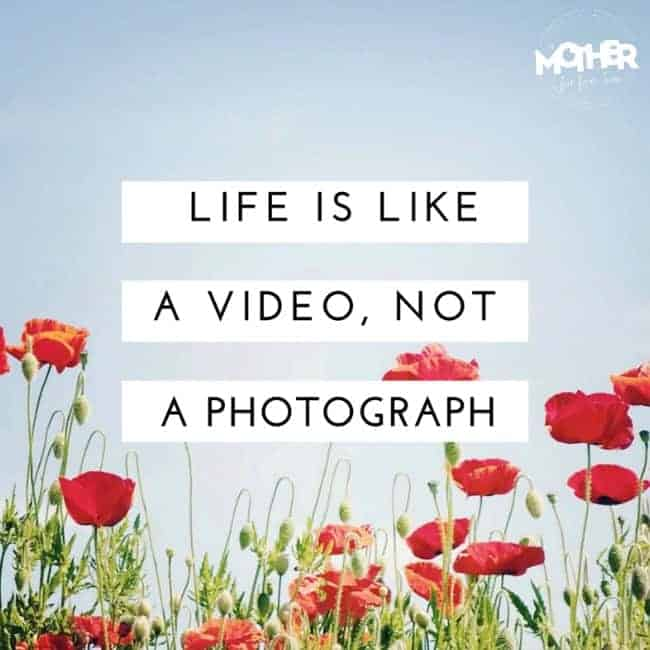 life is a video not a photograph