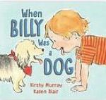 When Billy was a dog, by kirsty murray and illustrated by Karen Blair