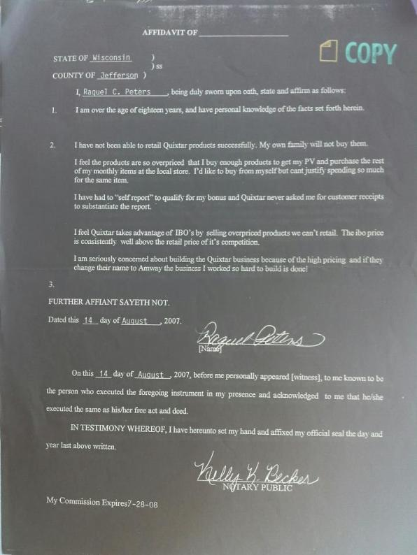 Here is a copy of one of the affidavits Mark and I were solicited to write by our upline who is now suing us. He said he wasnt soliciting us and then told us what to say and then told to get our downline that we coukd trust to do the same! We were told to send these to the Team office to be sent off to our state's Attorney Generals office! So all the leaders did....as we were told. Disturbing that the same upline who told us to write this also taught us to hit the customer reporting button when buying from ourselves through our shopping portal Quixtar (Amway)! Team never taught us to focus on selling Quixrar products to outside customers! Heck they never even said Quixtar in recruiting meetings! We were all misled that Team was the business! These were written in 2007 after we built the business for 4 years and we were in Sapphire qualification in Quixtar and Round Tables in Team. This was done at the time the Team PC sued Amway for being a pyramid scheme! Dan Hawkins was also coached by PC and other leaders to meet with Wisconsin AG to say Amway was a pyramid scheme and he did. Perhaps the reason for his later reward? P.S. This really discusts me I couldn't see at the time that Orrin and the Team training system was just as responsible as Quixtars' over- pricing.....Ughh....!
