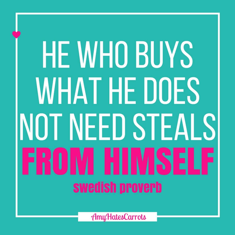 He who buys what he does not need steals from himself. [Swedish Proverb] | A guide to simplifying your life by decluttering it.