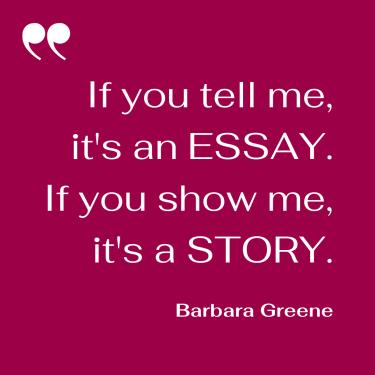 If you tell me, it's an essay. If you show me, it's a story.