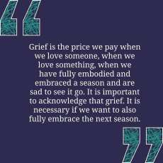 """""""Grief is the price we pay when we love someone, when we love something, when we have fully embodied and embraced a season and are sad to see it go. It is important to acknowledge that grief. It is necessary if we want to fully embrace the next season."""" - quote by Abby Norman from book """"You Can Talk to God Like That"""""""