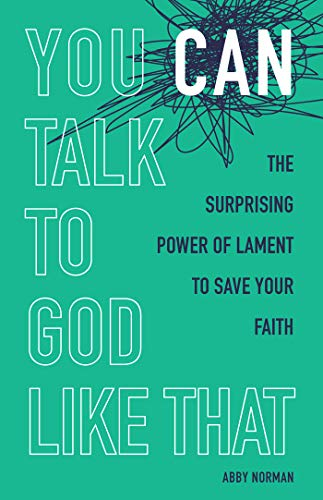 """""""You can talk to God like that"""" by Abby Norman, book cover. """"The surprising power of lament to save your faith."""""""