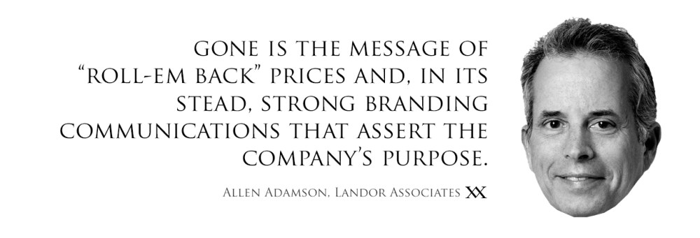 Gone is the message of roll-em back prices and, in its stead, strong branding communications that assert the company's purpose. Quote by Allen Adamson, Landor Associates.
