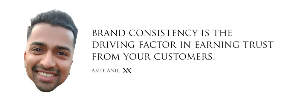 Brand Consistency is the driving factor in earning trust from your customers. Quote by Amit Anil, Amyth & Amit.