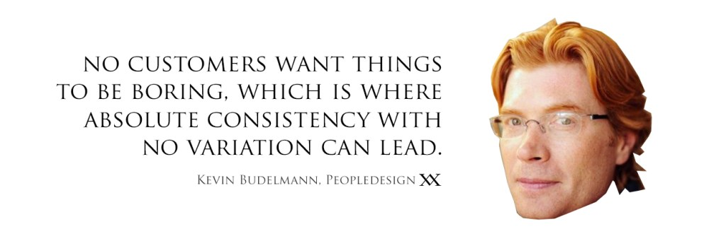 No customers want things to be boring, which is where absolute consistency with no variation can lead. Quote by Kevin Budelmann, Peopledesign.