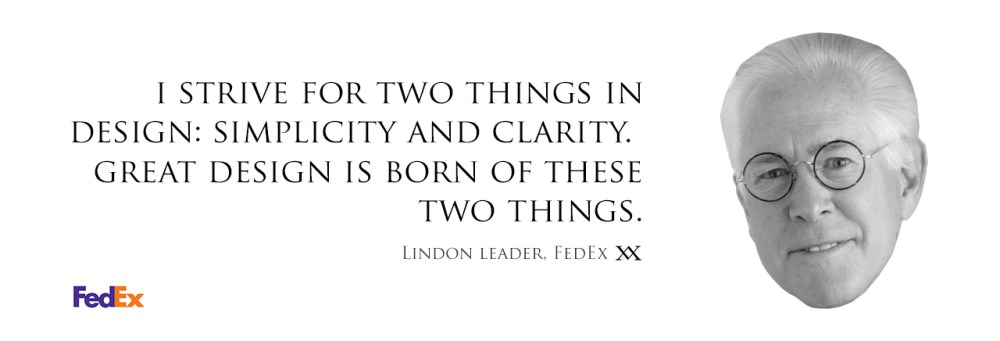 I strive for two things in design: simplicity and clarity. Great design is born of these two things. Quote by Lindon Leader who designed the FedEx Logo.