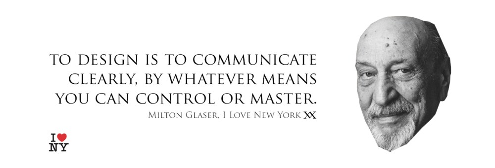 To design is to communicate clearly, by whatever means you can control or master. Quote by Milton Glaser who designed the I Love New York Logo.