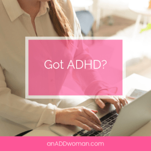 Got ADHD? An ADD Woman