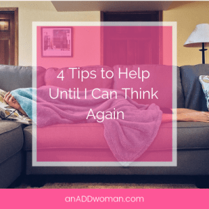 4 Tips to Help Until I Can Think Again