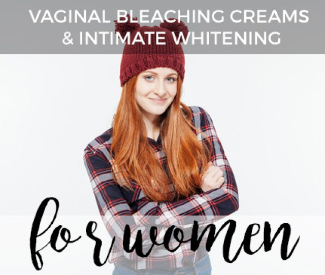 Best Vaginal Bleaching Creams Intimate Whitening For Women