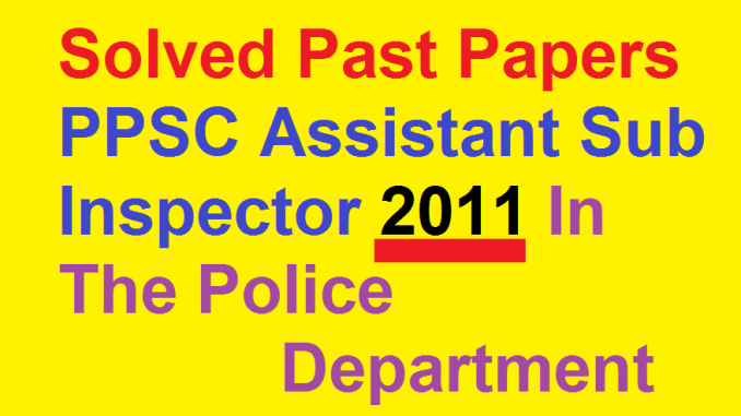 Solved Past Papers PPSC Assistant Sub Inspector 2011