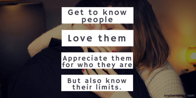 Get to know people love them appreciate them for who they are but know their limits anamariapopa.com blog post humans relationships professionals