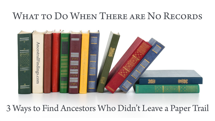 3 Ways to Find Ancestors Who Didn't Leave a Paper Trail: What to Do When There Are No Records