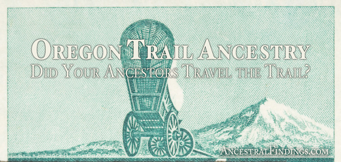 Oregon Trail Ancestry: Did Your Ancestors Travel the Trail?