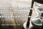 Five Important Time-Saving Tips for Getting Your Genealogy Research Done