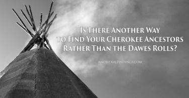 Is There Another Way to Find Your Cherokee Ancestors Rather Than the Dawes Rolls?