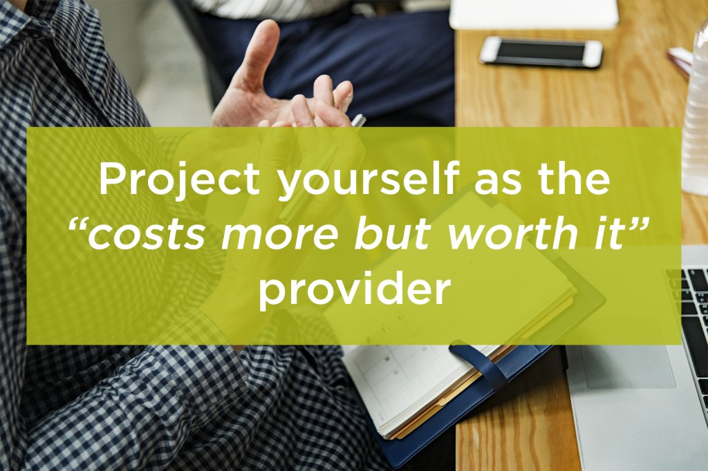 "Project yourself as the ""costs more but worth it"" provider"