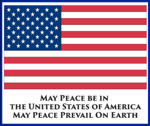 May Peace Be in the United States of America. May Peace Prevail on Earth May Peace Be Within U & All Around U