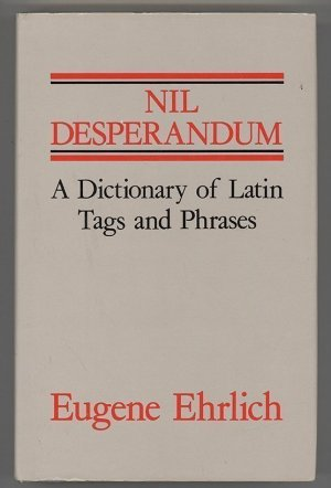 Nil Desperandum. A Dictionary of Latin Tags and Useful Phrases