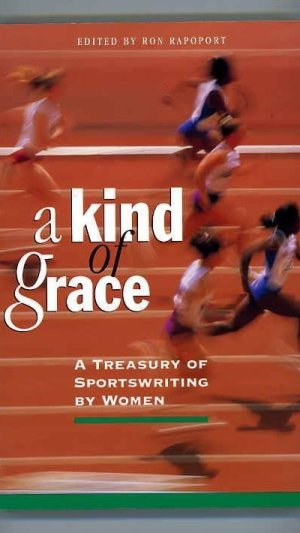 A Kind of Grace. A Treasury of Sportswriting By Women