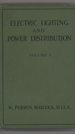 Electric Lighting and Power Distribution Dealing with the Fundamental Principles of Electricity in Their Application to the Electrical Engineering Industries Vol. I