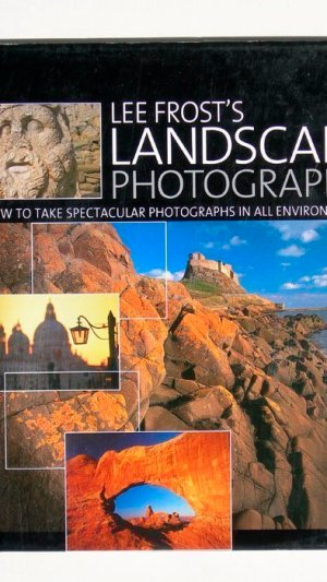 Lee Frost's Landscape Photography: How to Take Spectacular Photographs in All Environments