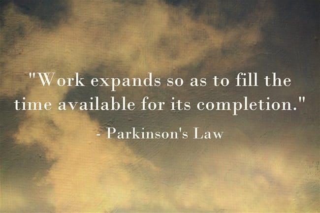 "Parkinson's Law: ""Work expands so as to fill the time available for its completion."""