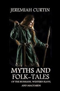 Myths and Folk-Tales of the Russians, Western Slavs, and Magyars by Jeremiah Curtin