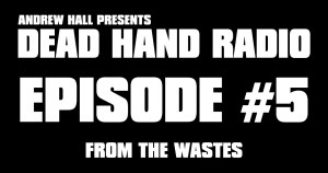 Dead Hand Radio Ep 5 - From the Wastes