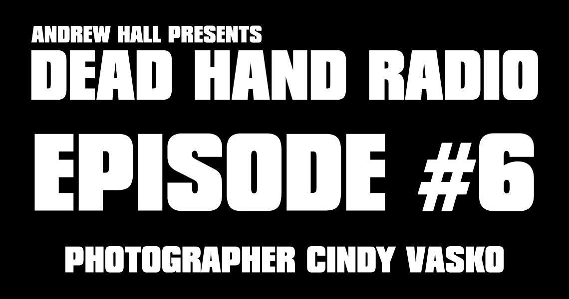 Dead Hand Radio Ep 6 - Photographer Cindy Vasko