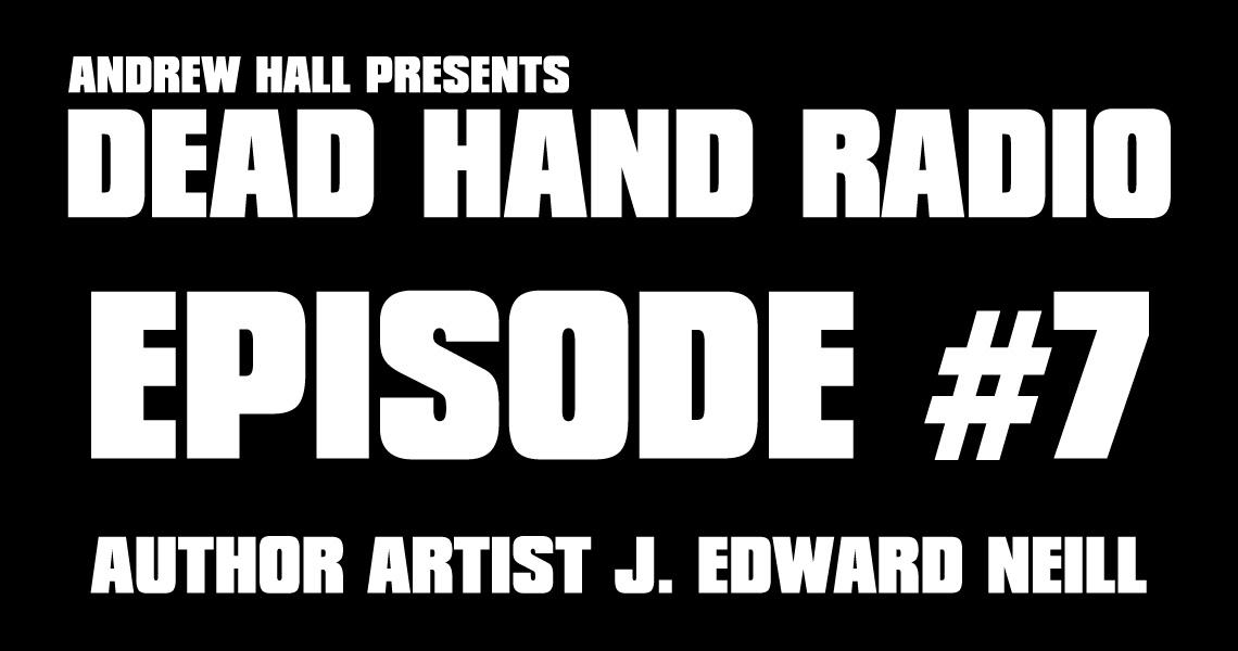 Dead Hand Radio Ep 7 - J Edward Neill