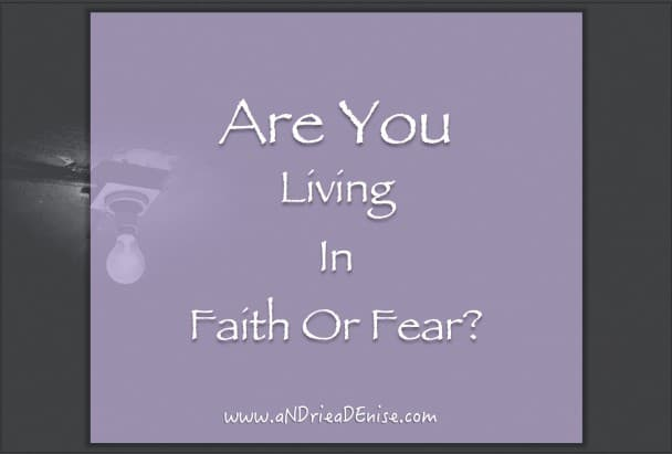 Are You Living In Faith Or Fear?