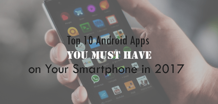 Top 10 Android Apps You Must have on Your Smartphone in 2017