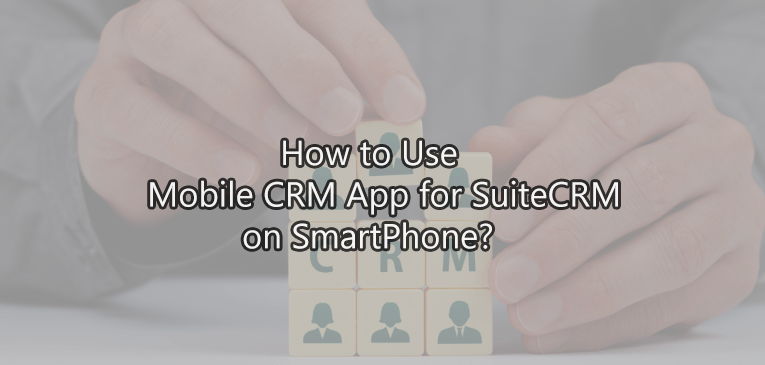 How to Use Mobile CRM App for SuiteCRM on Android and IOS