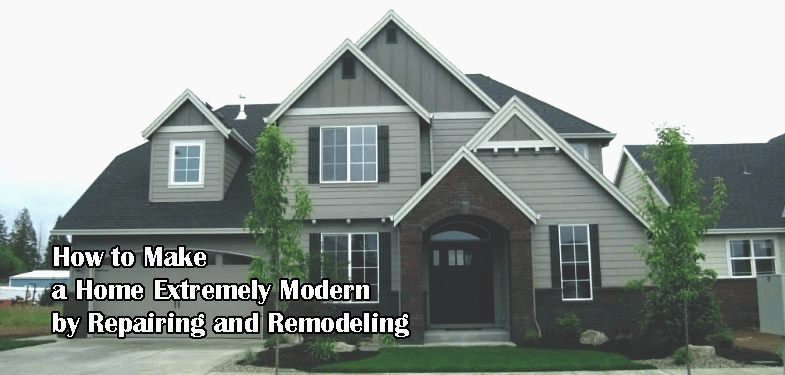 How to Make a Home Extremely Modern by Repairing or Remodeling