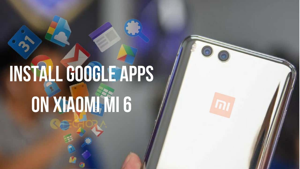How to Install GApps on Xiaomi Mi 6 (China version)