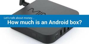 Let's talk about money…How much is an Android box?