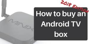 How to buy an Android TV box – 2018 Edition