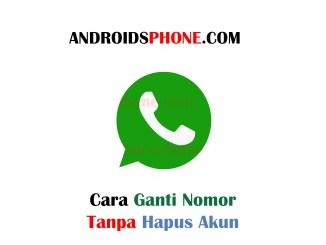 Cara Mengganti Nomor WhatsApp Tanpa Hapus Akun Terbaru