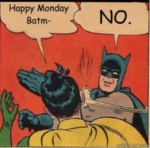 Even Batman has his Monday Morning Blues