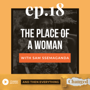 And Then Everything Changed Podcast - Episode 18: The Place of a Woman ft. Sam Ssemaganda