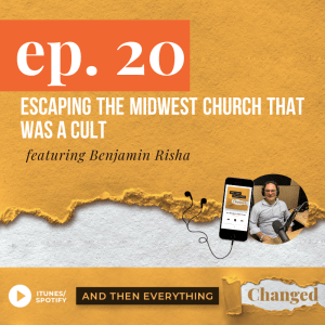 And Then Everything Changed Podcast - Episode 20: Escaping the Midwest Church That Was a Cult ft. Benjamin Risha