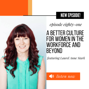 Episode 81: A Better Culture for Women in the Workplace and Beyond featuring ft Laurel Anne Stark
