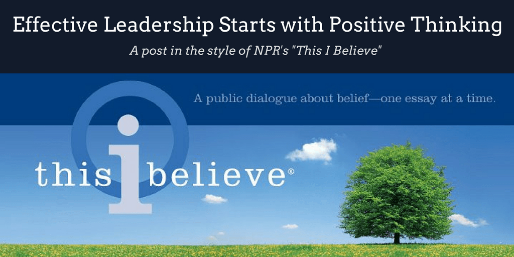 Effective Leadership Starts with Positive Thinking -This I Believe