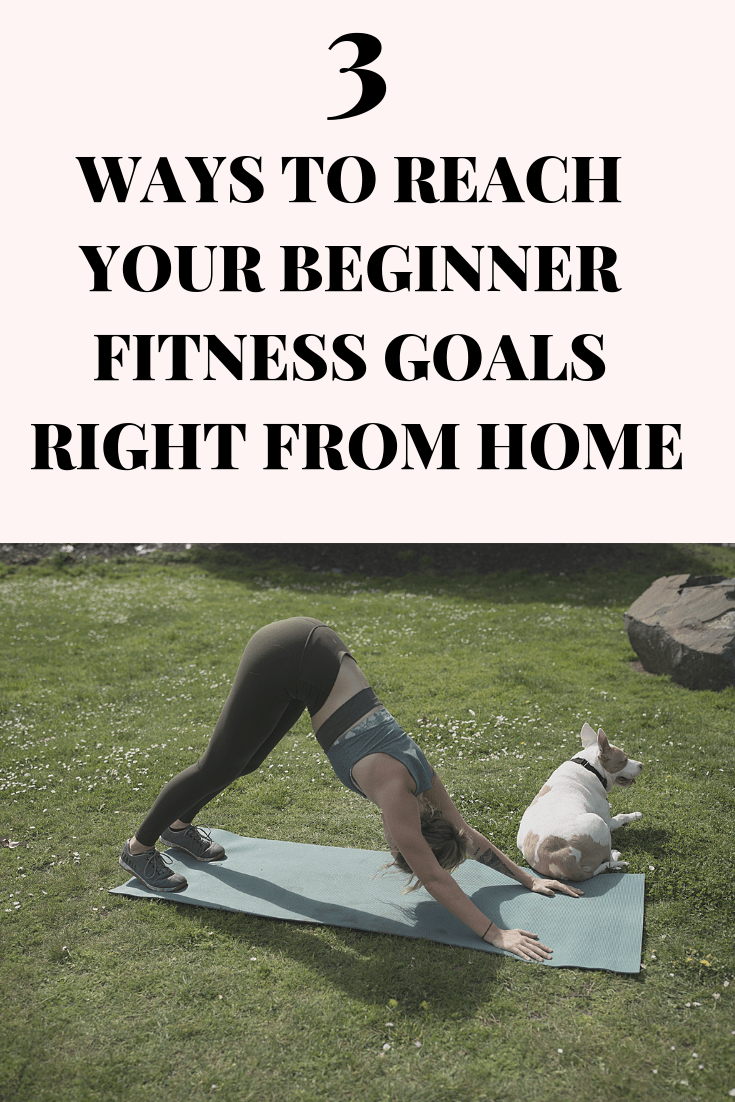 3 Ways to Reach Your Beginner Fitness Goals Right From Home